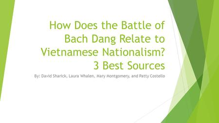 How Does the Battle of Bach Dang Relate to Vietnamese Nationalism? 3 Best Sources By: David Sharick, Laura Whalen, Mary Montgomery, and Patty Costello.
