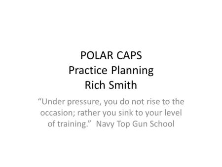 "POLAR CAPS Practice Planning Rich Smith ""Under pressure, you do not rise to the occasion; rather you sink to your level of training."" Navy Top Gun School."