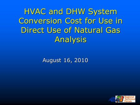 Northwest Power and Conservation Council HVAC and DHW System Conversion Cost for Use in Direct Use of Natural Gas Analysis August 16, 2010.