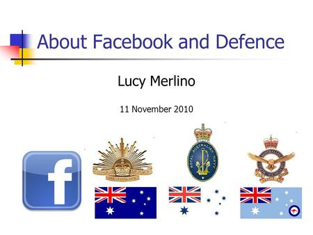About Facebook and Defence Lucy Merlino 11 November 2010.