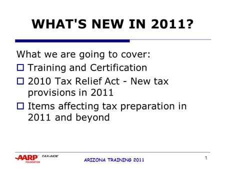 1 ARIZONA TRAINING 2011 WHAT'S NEW IN 2011? What we are going to cover:  Training and Certification  2010 Tax Relief Act - New tax provisions in 2011.