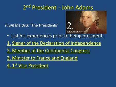 2 nd President - John Adams List his experiences prior to being president. 1. Signer of the Declaration of Independence 2. Member of the Continental Congress.