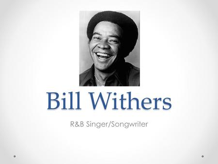 Bill Withers R&B Singer/Songwriter. Personal History Born July 4 th, 1938 Slab City, West Virginia Youngest of 13 children, only 6 lived Raised by Grandmother.