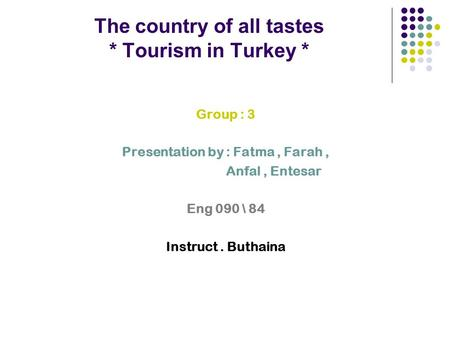 The country of all tastes * Tourism in Turkey * Group : 3 Presentation by : Fatma, Farah, Anfal, Entesar Eng 090 \ 84 Instruct. Buthaina.