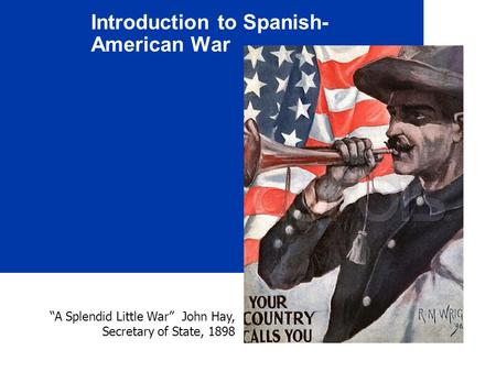 "Introduction to Spanish- American War ""A Splendid Little War"" John Hay, Secretary of State, 1898."