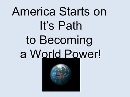 America Starts on It's Path to Becoming a World Power!