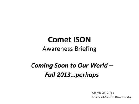 Comet ISON Awareness Briefing Coming Soon to Our World – Fall 2013…perhaps March 28, 2013 Science Mission Directorate 1.