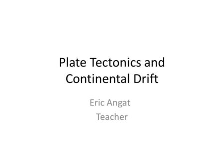 Plate Tectonics and Continental Drift Eric Angat Teacher.