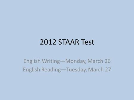 2012 STAAR Test English Writing—Monday, March 26 English Reading—Tuesday, March 27.