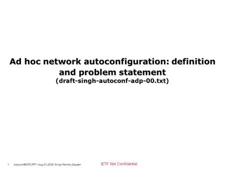 1 AutoconfBOF2.PPT / Aug-01-2005 / Singh,Perkins,Clausen IETF Not Confidential Ad hoc network autoconfiguration: definition and problem statement (draft-singh-autoconf-adp-00.txt)