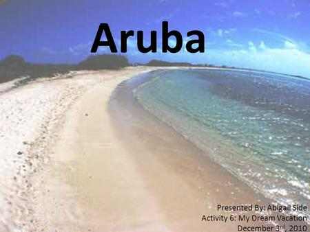 Aruba Presented By: Abigail Side Activity 6: My Dream Vacation December 3 rd, 2010.