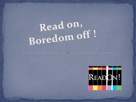 Read on, Boredom off !. Read on, Boredom off ! A project aiming at increasing student's level of English What is Read On?
