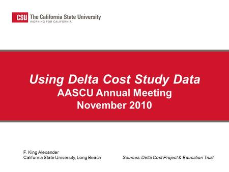 Using Delta Cost Study Data AASCU Annual Meeting November 2010 F. King Alexander California State University, Long Beach Sources: Delta Cost Project &
