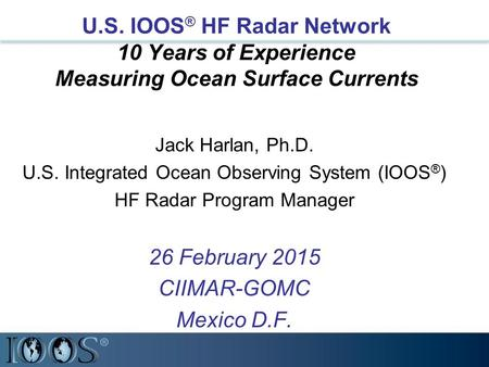 U.S. IOOS ® HF Radar Network 10 Years of Experience Measuring Ocean Surface Currents Jack Harlan, Ph.D. U.S. Integrated Ocean Observing System (IOOS ®