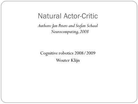 Natural Actor-Critic Authors: Jan Peters and Stefan Schaal Neurocomputing, 2008 Cognitive robotics 2008/2009 Wouter Klijn.