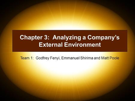 Chapter 3: Analyzing a Company's External Environment Team 1: Godfrey Fenyi, Emmanuel Shirima and Matt Poole.