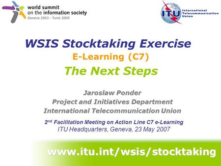 Www.itu.int/wsis/stocktaking E-Learning (C7) The Next Steps Jaroslaw Ponder Project and Initiatives Department International Telecommunication Union 2.