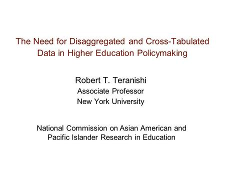 The Need for Disaggregated and Cross-Tabulated Data in Higher Education Policymaking Robert T. Teranishi Associate Professor New York University National.