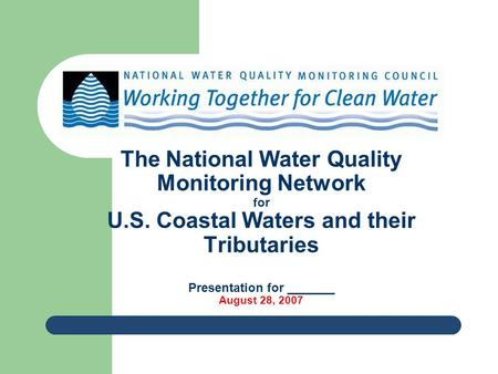 The National Water Quality Monitoring Network for U.S. Coastal Waters and their Tributaries Presentation for _______ August 28, 2007.