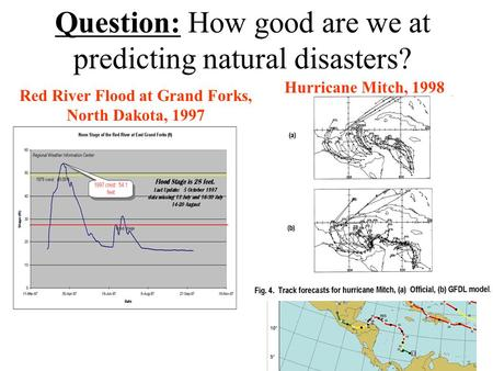 Question: How good are we at predicting natural disasters? Red River Flood at Grand Forks, North Dakota, 1997 Hurricane Mitch, 1998.