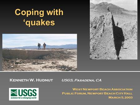 Kenneth W. Hudnut USGS, Pasadena, CA West Newport Beach Association Public Forum, Newport Beach City Hall March 5, 2003 Coping with 'quakes.