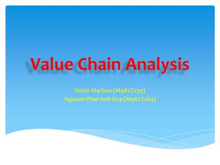 Value Chain Analysis Victor Marbun (M987Z259) Nguyen Phan Anh Huy (M987Z264)