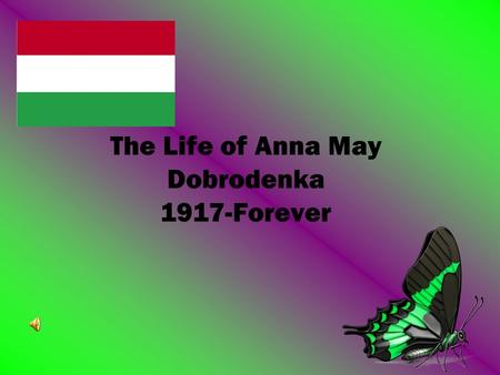 The Life of Anna May Dobrodenka 1917-Forever. Things She Likes Her favorite dish is chicken paprikash Her favorite flowers are gardenias and lilies Her.