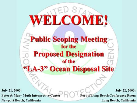 "WELCOME! Public Scoping Meeting for the Proposed Designation of the ""LA-3"" Ocean Disposal Site July 21, 2003: Peter & Mary Muth Interpretive Center Newport."