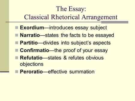 The Essay: Classical Rhetorical Arrangement Exordium—introduces essay subject Narratio—states the facts to be essayed Partitio—divides into subject's aspects.