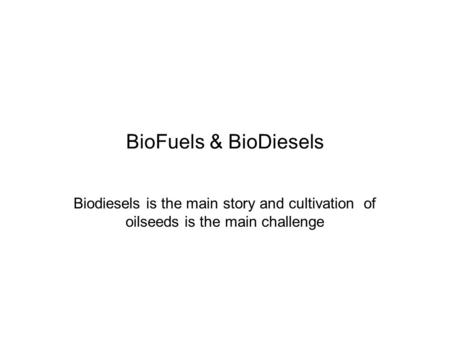 BioFuels & BioDiesels Biodiesels is the main story and cultivation of oilseeds is the main challenge.
