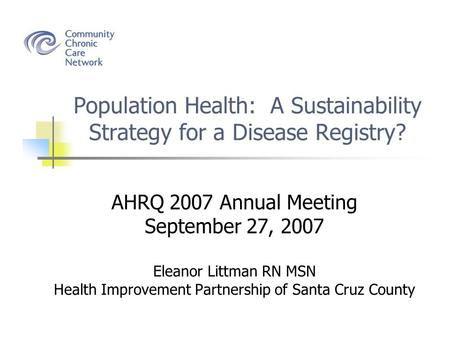 Population Health: A Sustainability Strategy for a Disease Registry? AHRQ 2007 Annual Meeting September 27, 2007 Eleanor Littman RN MSN Health Improvement.
