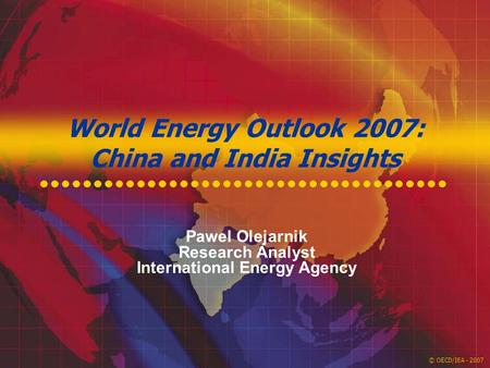 © OECD/IEA - 2007 World Energy Outlook 2007: China and India Insights Pawel Olejarnik Research Analyst International Energy Agency.