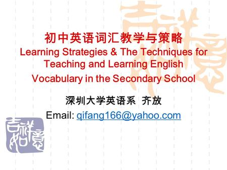 初中英语词汇教学与策略 Learning Strategies & The Techniques for Teaching and Learning English Vocabulary in the Secondary School 深圳大学英语系 齐放