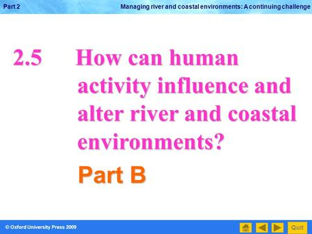 © Oxford University Press 2009 Quit Part 2 Managing river and coastal environments: A continuing challenge 2.5How can human activity influence and activity.