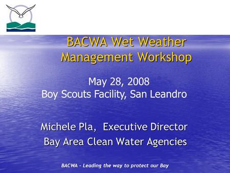 BACWA – Leading the way to protect our Bay BACWA Wet Weather Management Workshop Michele Pla, Executive Director Michele Pla, Executive Director Bay Area.