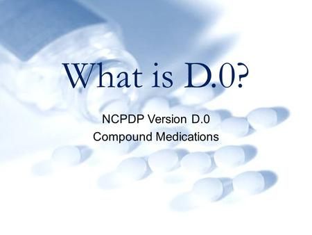 What is D.0? NCPDP Version D.0 Compound Medications.