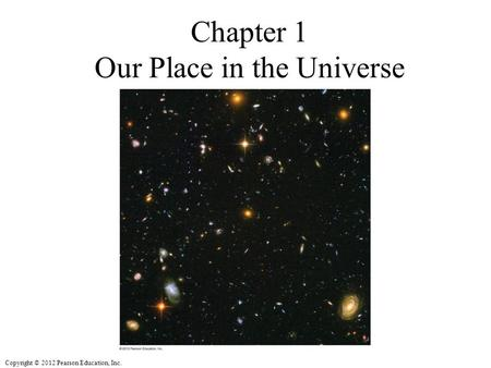 Copyright © 2012 Pearson Education, Inc. Chapter 1 Our Place in the Universe.