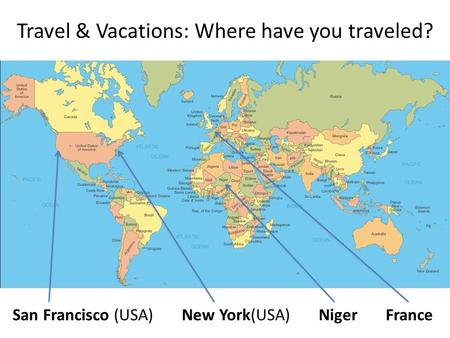 Travel & Vacations: Where have you traveled? San Francisco (USA) New York(USA) Niger France.