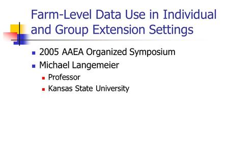 Farm-Level Data Use in Individual and Group Extension Settings 2005 AAEA Organized Symposium Michael Langemeier Professor Kansas State University.