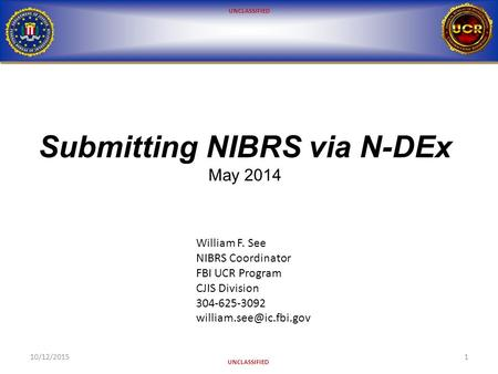 UNCLASSIFIED Submitting NIBRS via N-DEx May 2014 10/12/20151 William F. See NIBRS Coordinator FBI UCR Program CJIS Division 304-625-3092