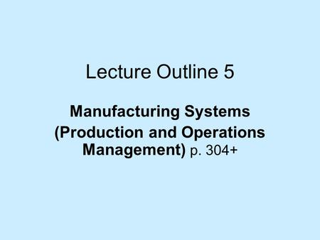 Lecture Outline 5 Manufacturing Systems (Production and Operations Management) p. 304+