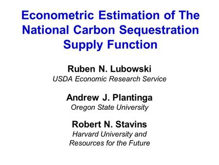 Econometric Estimation of The National Carbon Sequestration Supply Function Ruben N. Lubowski USDA Economic Research Service Andrew J. Plantinga Oregon.