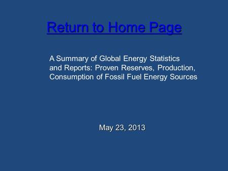 Return to Home Page Return to Home Page May 23, 2013 A Summary of Global Energy Statistics and Reports: Proven Reserves, Production, Consumption of Fossil.