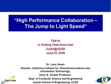 """ High Performance Collaboration – The Jump to Light Speed  Talk to A Visiting Team from Intel June 25, 2006 Dr. Larry Smarr Director, California."