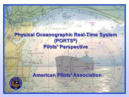 Physical Oceanographic Real-Time System (PORTS ® ) Pilots' Perspective American Pilots' Association.