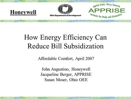 How Energy Efficiency Can Reduce Bill Subsidization Affordable Comfort, April 2007 John Augustino, Honeywell Jacqueline Berger, APPRISE Susan Moser, Ohio.