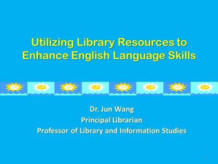 Utilizing Library Resources to Enhance English Language Skills Dr. Jun Wang Principal Librarian Professor of Library and Information Studies 1.
