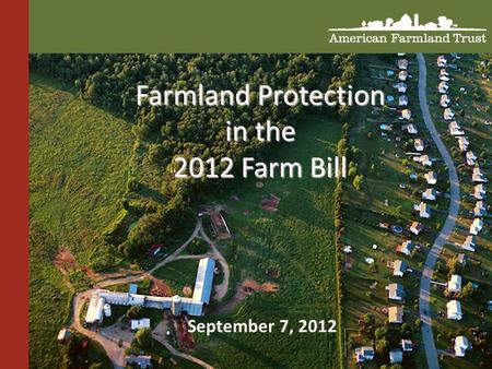 """ Farmland Protection in the 2012 Farm Bill September 7, 2012."