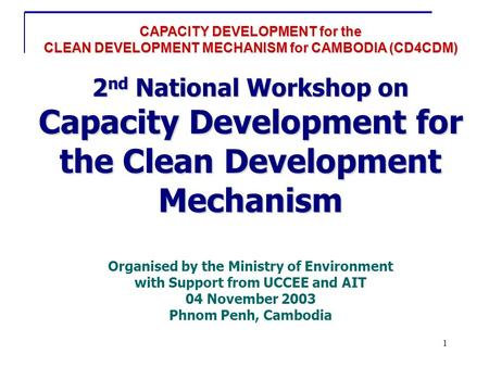 1 CAPACITY DEVELOPMENT for the CLEAN DEVELOPMENT MECHANISM for CAMBODIA (CD4CDM) 2 nd National Workshop on Capacity Development for the Clean Development.