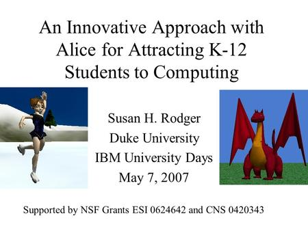 An Innovative Approach with Alice for Attracting K-12 Students to Computing Susan H. Rodger Duke University IBM University Days May 7, 2007 Supported by.